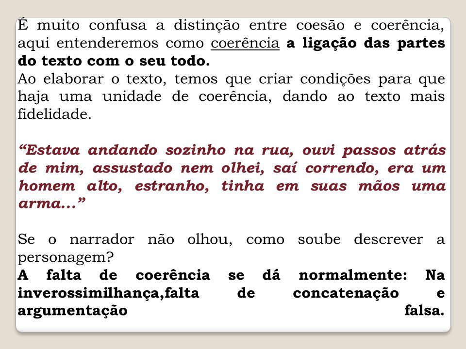 É muito confusa a distinção entre coesão e coerência, aqui entenderemos como coerência a ligação das partes do texto com o seu todo.