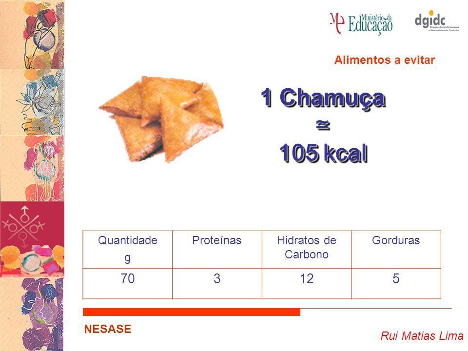 1 Chamuça ≃ 105 kcal 70 3 12 5 Alimentos a evitar Quantidade g