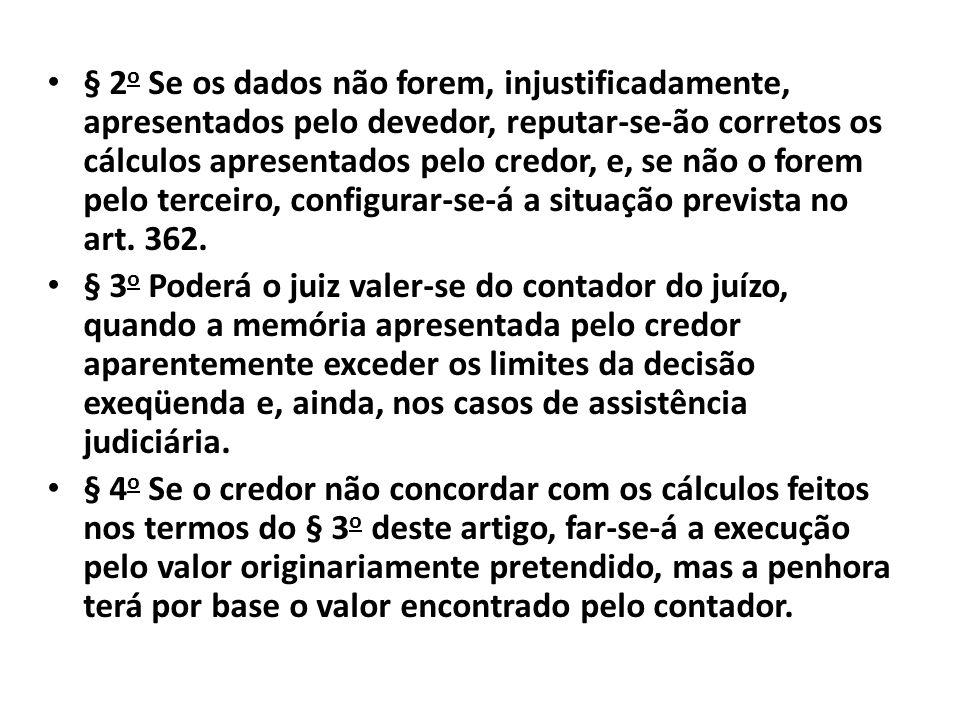 § 2o Se os dados não forem, injustificadamente, apresentados pelo devedor, reputar-se-ão corretos os cálculos apresentados pelo credor, e, se não o forem pelo terceiro, configurar-se-á a situação prevista no art. 362.