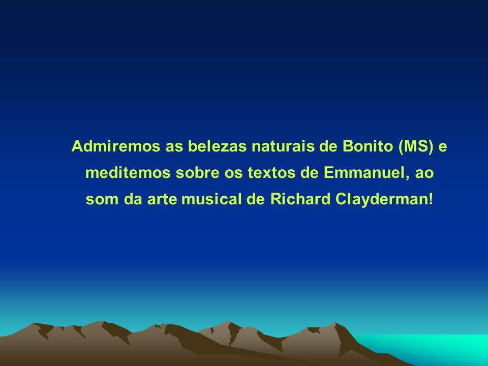 Admiremos as belezas naturais de Bonito (MS) e meditemos sobre os textos de Emmanuel, ao som da arte musical de Richard Clayderman!