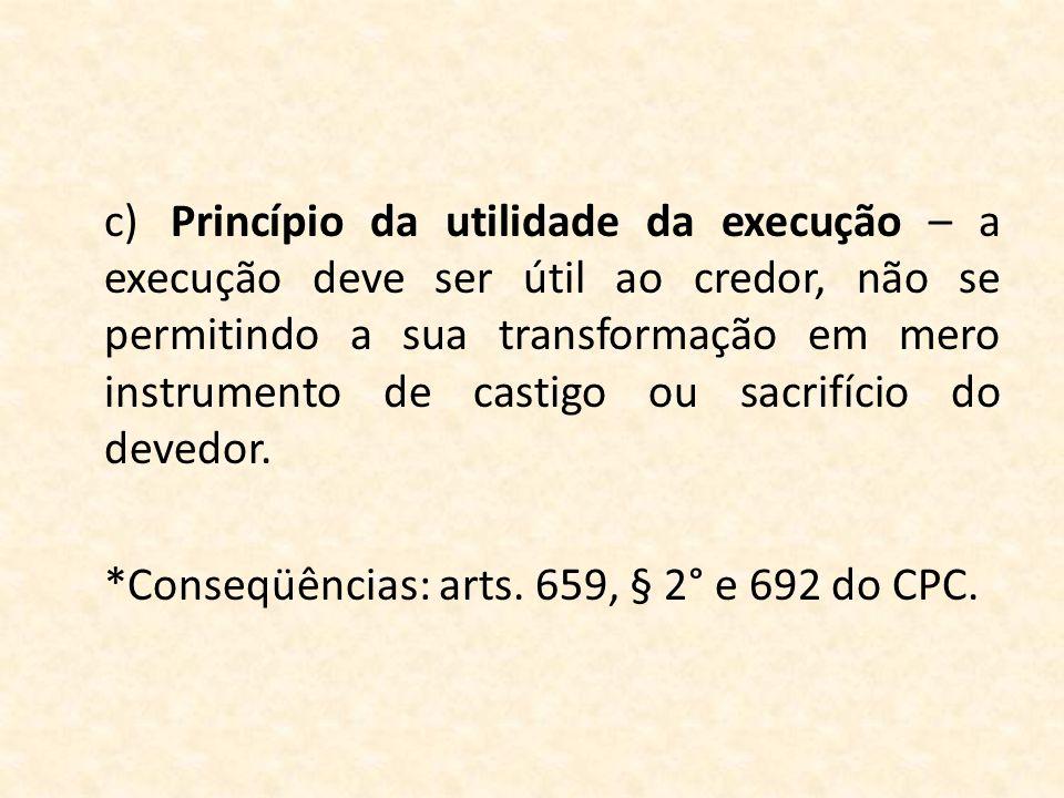 c) Princípio da utilidade da execução – a execução deve ser útil ao credor, não se permitindo a sua transformação em mero instrumento de castigo ou sacrifício do devedor.