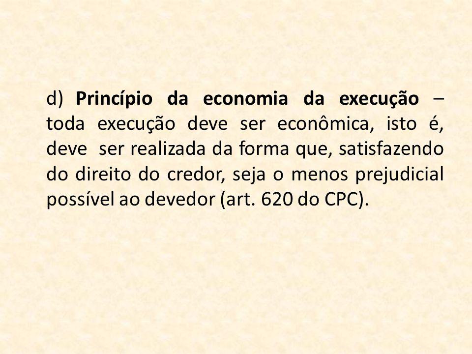 d) Princípio da economia da execução – toda execução deve ser econômica, isto é, deve ser realizada da forma que, satisfazendo do direito do credor, seja o menos prejudicial possível ao devedor (art.
