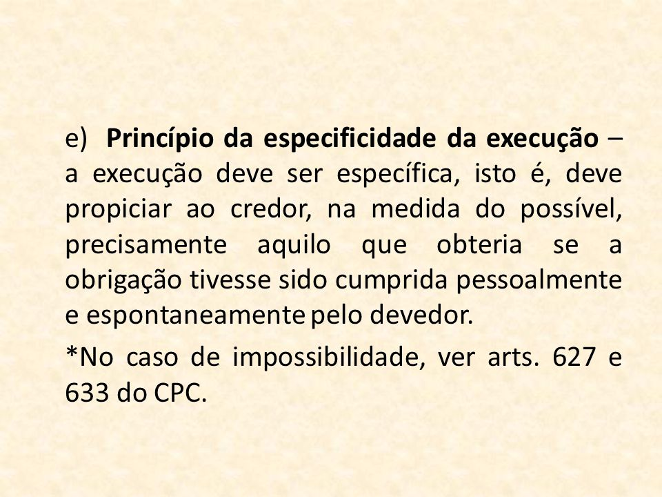 e) Princípio da especificidade da execução – a execução deve ser específica, isto é, deve propiciar ao credor, na medida do possível, precisamente aquilo que obteria se a obrigação tivesse sido cumprida pessoalmente e espontaneamente pelo devedor.