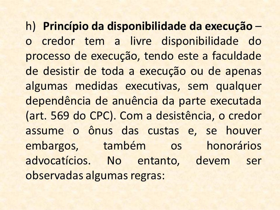 h) Princípio da disponibilidade da execução – o credor tem a livre disponibilidade do processo de execução, tendo este a faculdade de desistir de toda a execução ou de apenas algumas medidas executivas, sem qualquer dependência de anuência da parte executada (art.