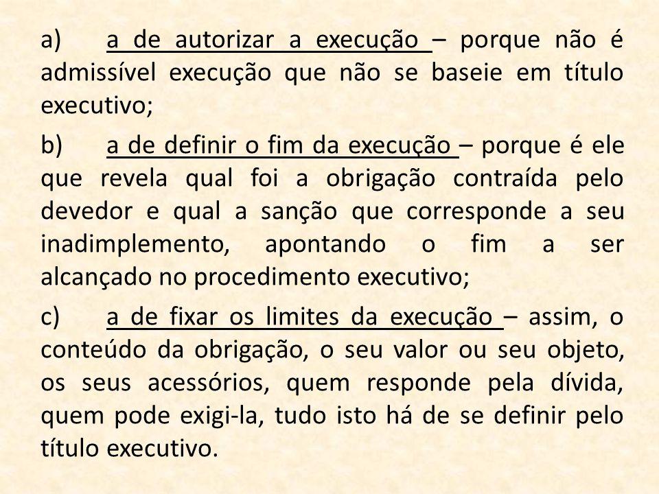a) a de autorizar a execução – porque não é admissível execução que não se baseie em título executivo; b) a de definir o fim da execução – porque é ele que revela qual foi a obrigação contraída pelo devedor e qual a sanção que corresponde a seu inadimplemento, apontando o fim a ser alcançado no procedimento executivo; c) a de fixar os limites da execução – assim, o conteúdo da obrigação, o seu valor ou seu objeto, os seus acessórios, quem responde pela dívida, quem pode exigi-la, tudo isto há de se definir pelo título executivo.