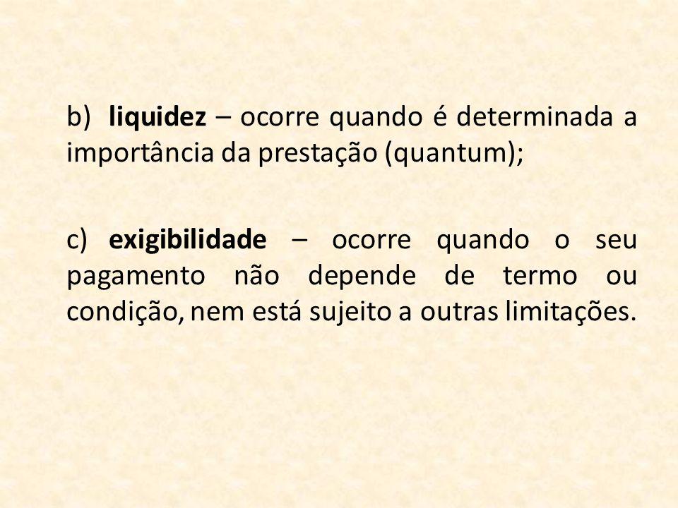 b) liquidez – ocorre quando é determinada a importância da prestação (quantum); c) exigibilidade – ocorre quando o seu pagamento não depende de termo ou condição, nem está sujeito a outras limitações.