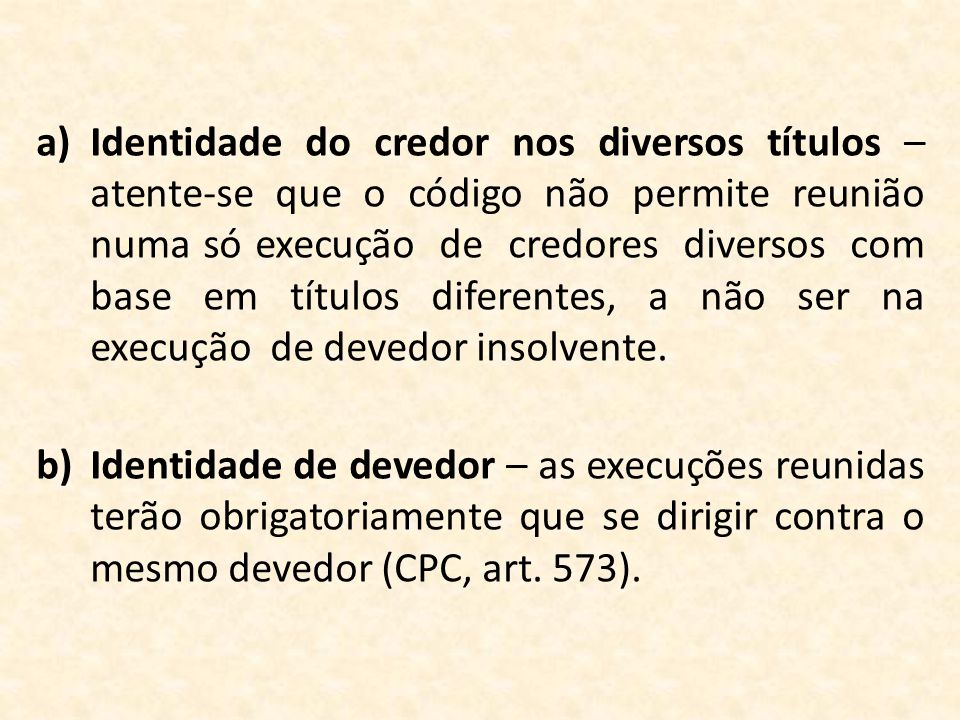 Identidade do credor nos diversos títulos – atente-se que o código não permite reunião numa só execução de credores diversos com base em títulos diferentes, a não ser na execução de devedor insolvente.