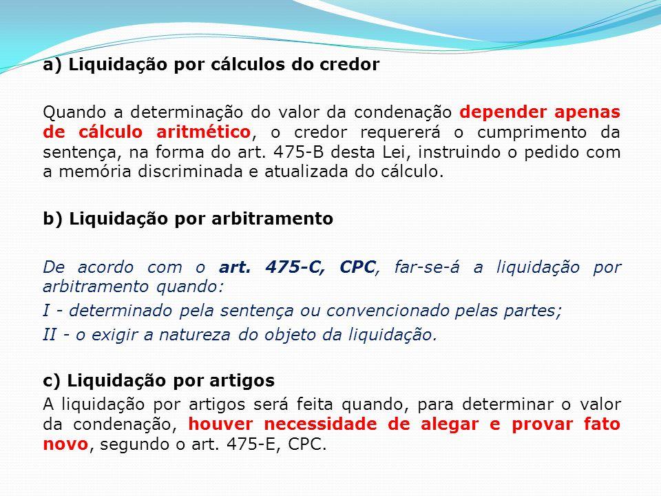 a) Liquidação por cálculos do credor Quando a determinação do valor da condenação depender apenas de cálculo aritmético, o credor requererá o cumprimento da sentença, na forma do art.