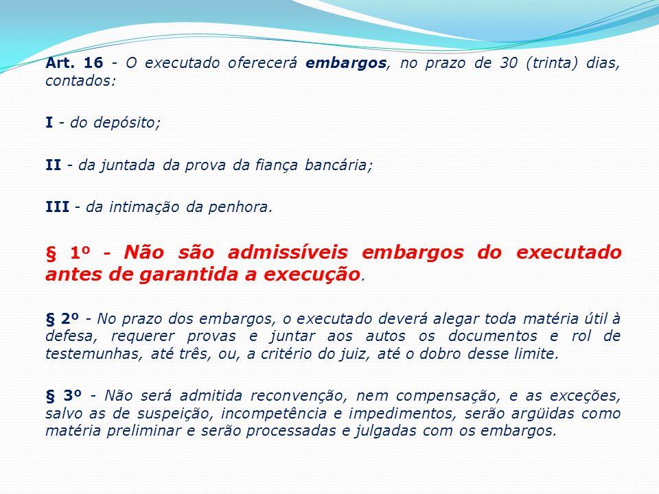 Art. 16 - O executado oferecerá embargos, no prazo de 30 (trinta) dias, contados: