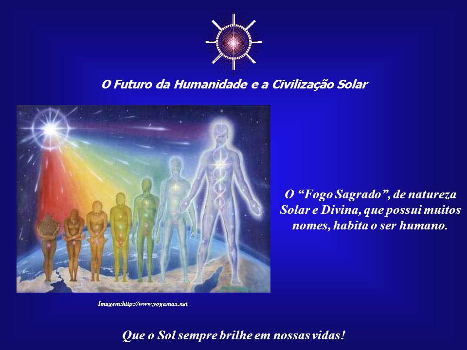 ☼ O Futuro da Humanidade e a Civilização Solar. O Fogo Sagrado , de natureza Solar e Divina, que possui muitos nomes, habita o ser humano.