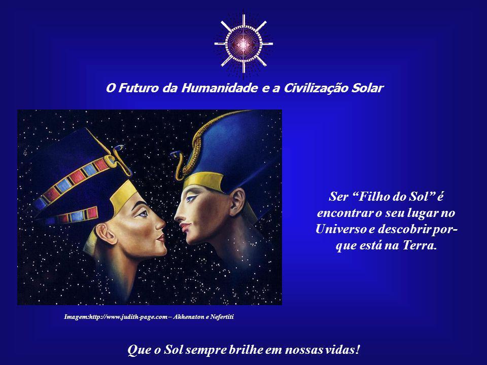 ☼ O Futuro da Humanidade e a Civilização Solar. Ser Filho do Sol é. encontrar o seu lugar no Universo e descobrir por-