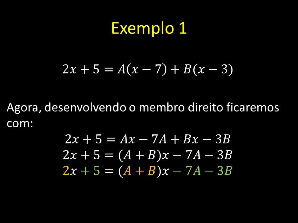 Exemplo 1 2𝑥+5=𝐴 𝑥−7 +𝐵(𝑥−3) Agora, desenvolvendo o membro direito ficaremos com: 2𝑥+5=𝐴𝑥−7𝐴+𝐵𝑥−3𝐵 2𝑥+5=(𝐴+𝐵)𝑥−7𝐴−3𝐵