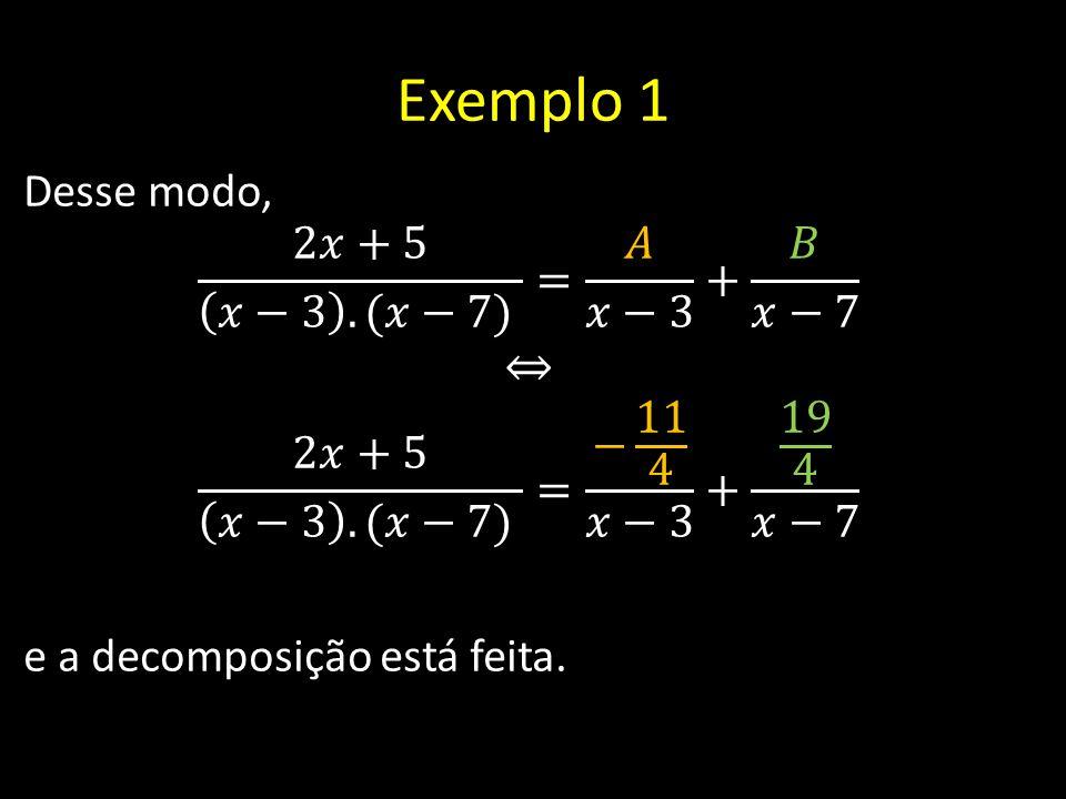 Exemplo 1 Desse modo, 2𝑥+5 𝑥−3 .(𝑥−7) = 𝐴 𝑥−3 + 𝐵 𝑥−7 ⇔ 2𝑥+5 𝑥−3 .(𝑥−7) = − 11 4 𝑥−3 + 19 4 𝑥−7 e a decomposição está feita.