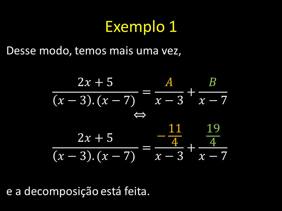 Exemplo 1 Desse modo, temos mais uma vez, 2𝑥+5 𝑥−3 .(𝑥−7) = 𝐴 𝑥−3 + 𝐵 𝑥−7 ⇔ 2𝑥+5 𝑥−3 .(𝑥−7) = − 11 4 𝑥−3 + 19 4 𝑥−7 e a decomposição está feita.