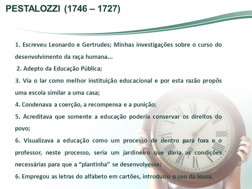 PESTALOZZI (1746 – 1727) 1. Escreveu Leonardo e Gertrudes; Minhas investigações sobre o curso do desenvolvimento da raça humana...