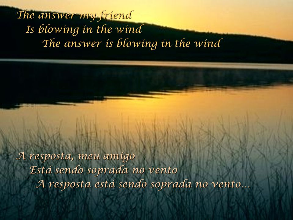 The answer my friend Is blowing in the wind. The answer is blowing in the wind. A resposta, meu amigo.