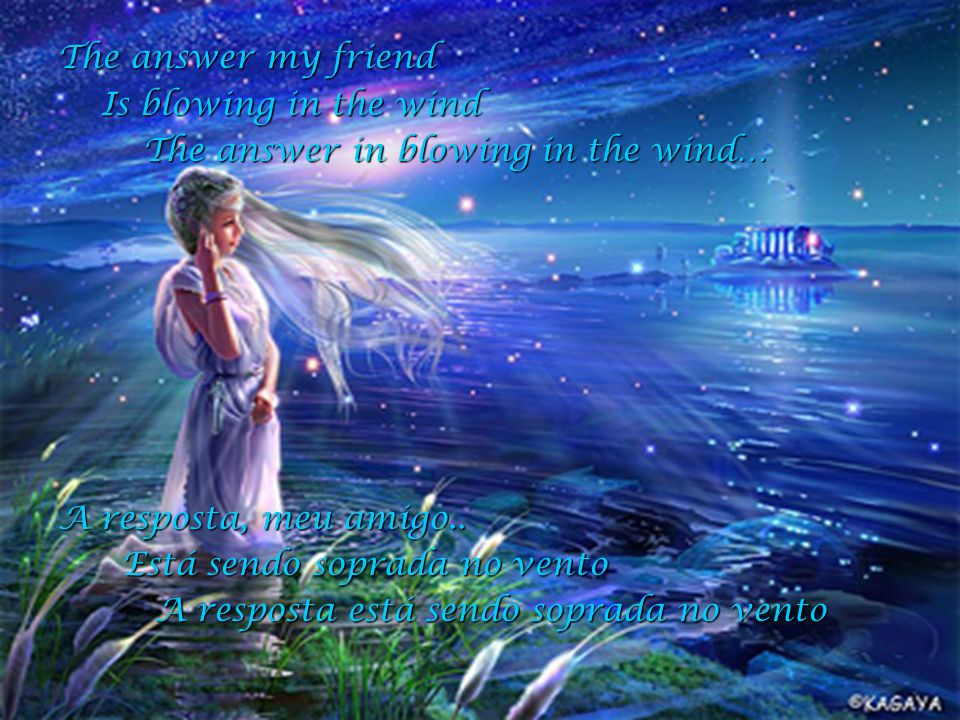 The answer my friend Is blowing in the wind. The answer in blowing in the wind… A resposta, meu amigo..