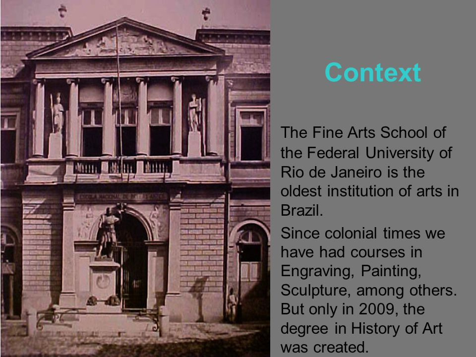 Context The Fine Arts School of the Federal University of Rio de Janeiro is the oldest institution of arts in Brazil.