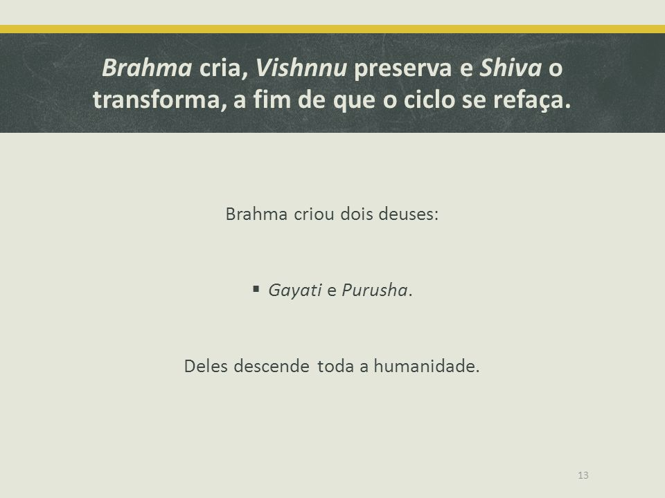 Brahma cria, Vishnnu preserva e Shiva o transforma, a fim de que o ciclo se refaça.