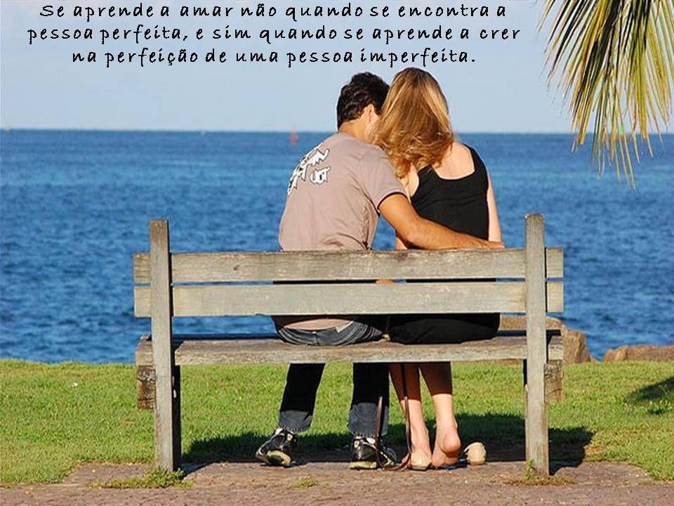 Se aprende a amar não quando se encontra a pessoa perfeita, e sim quando se aprende a crer na perfeição de uma pessoa imperfeita.