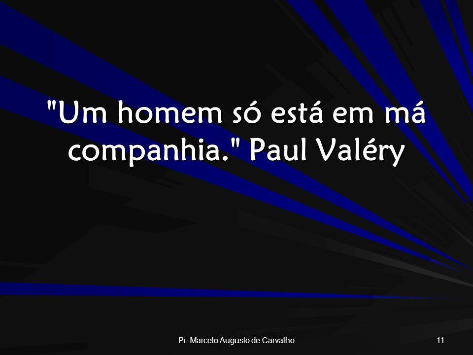 Um homem só está em má companhia. Paul Valéry