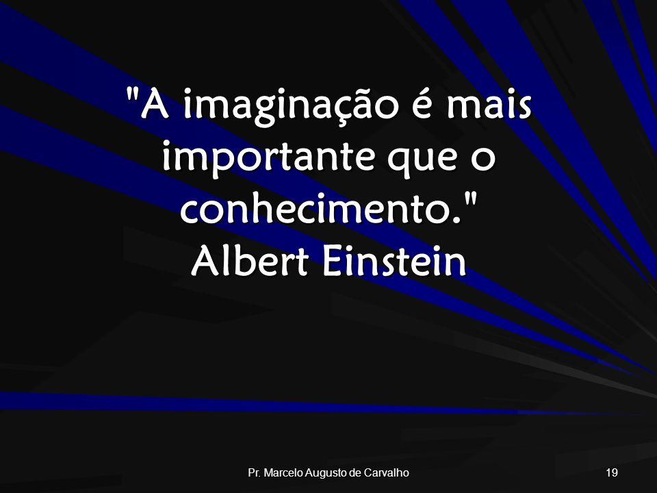 A imaginação é mais importante que o conhecimento. Albert Einstein