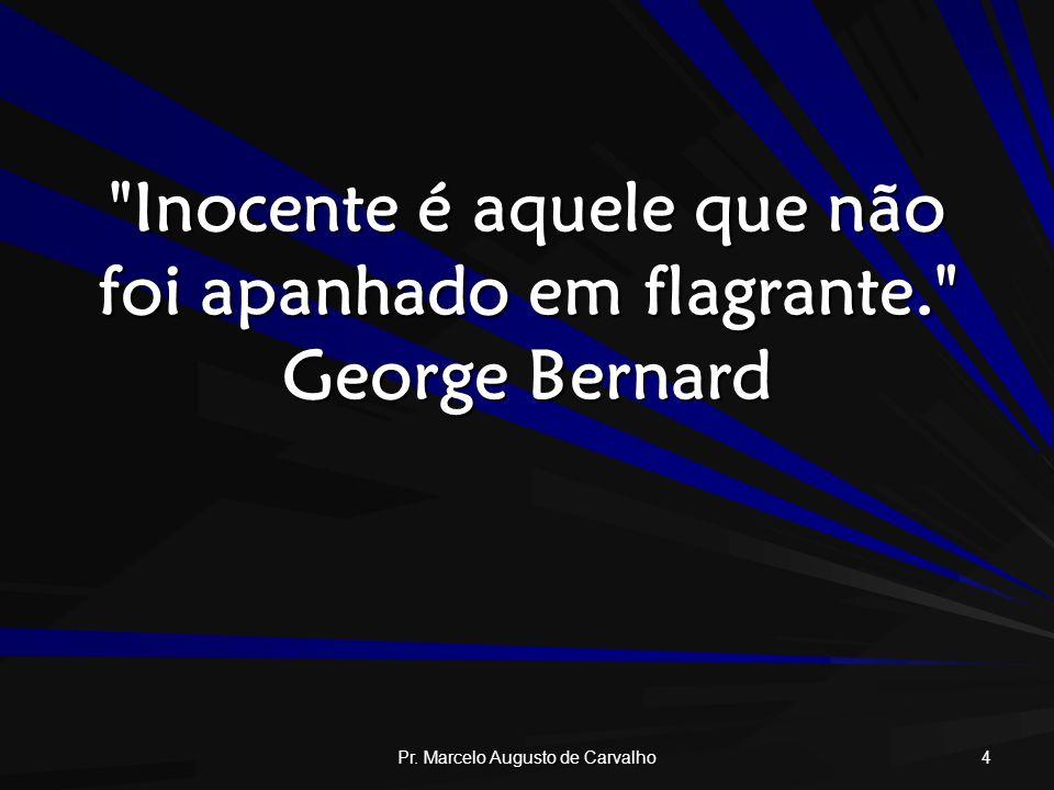 Inocente é aquele que não foi apanhado em flagrante. George Bernard