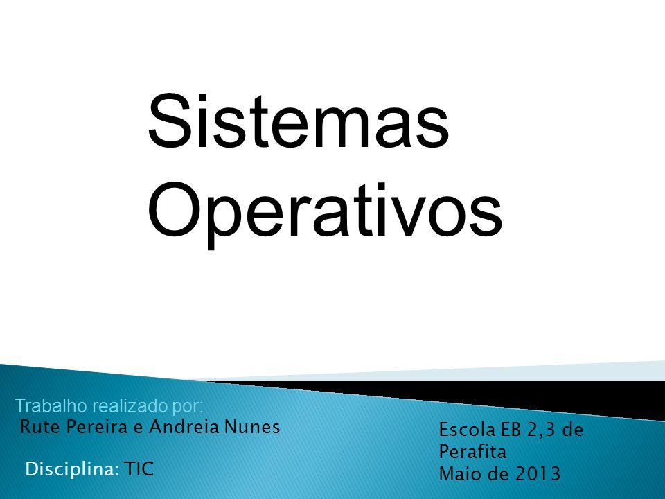 Sistemas Operativos Trabalho realizado por: Rute Pereira e Andreia Nunes. Escola EB 2,3 de Perafita Maio de 2013.
