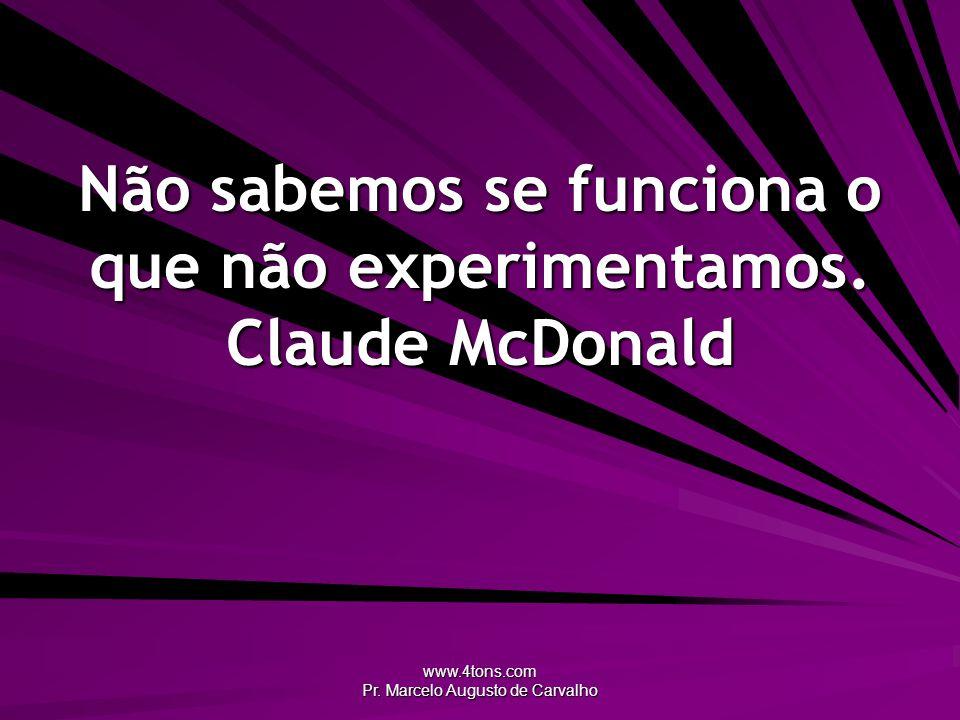 Não sabemos se funciona o que não experimentamos. Claude McDonald