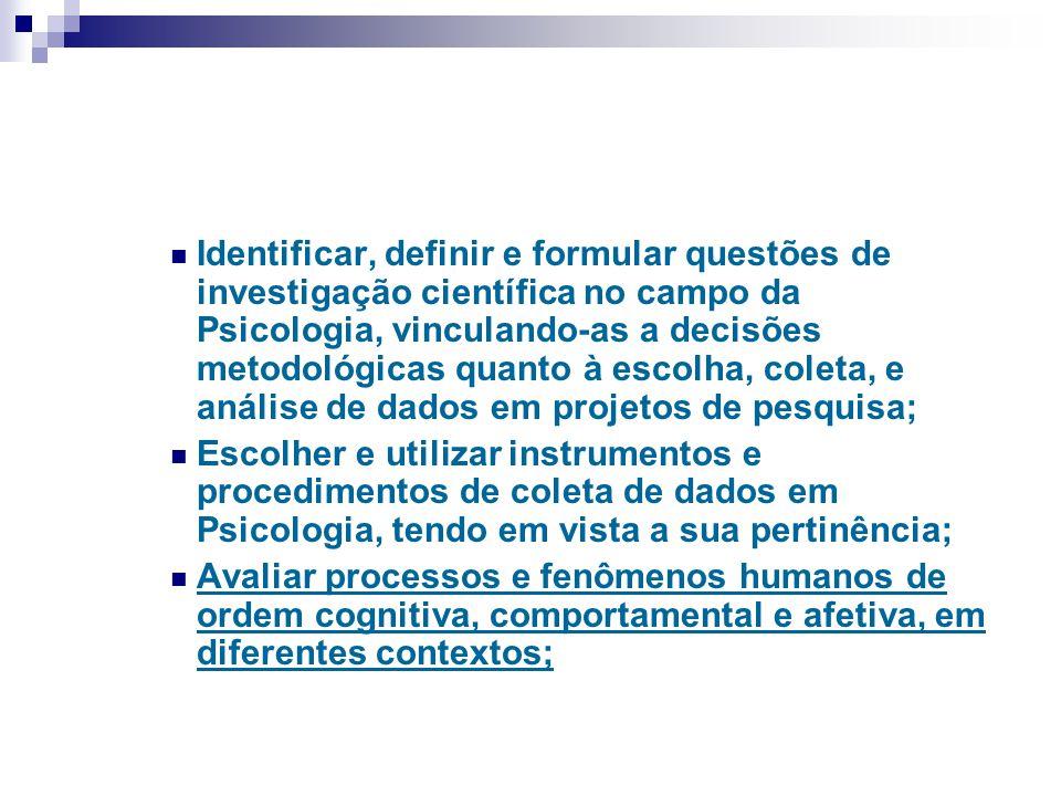 Identificar, definir e formular questões de investigação científica no campo da Psicologia, vinculando-as a decisões metodológicas quanto à escolha, coleta, e análise de dados em projetos de pesquisa;