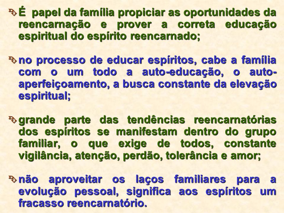 É papel da família propiciar as oportunidades da reencarnação e prover a correta educação espiritual do espírito reencarnado;