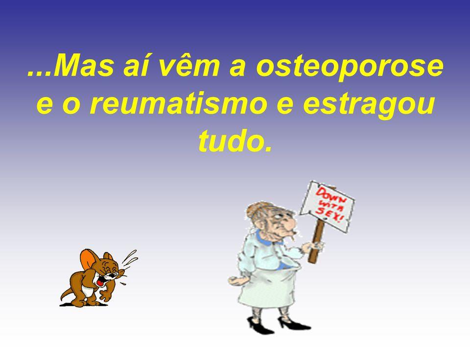...Mas aí vêm a osteoporose e o reumatismo e estragou tudo.