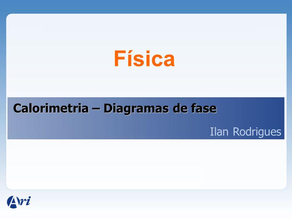 Física Calorimetria – Diagramas de fase Ilan Rodrigues