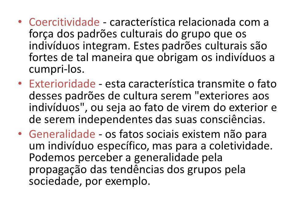 Coercitividade - característica relacionada com a força dos padrões culturais do grupo que os indivíduos integram. Estes padrões culturais são fortes de tal maneira que obrigam os indivíduos a cumpri-los.