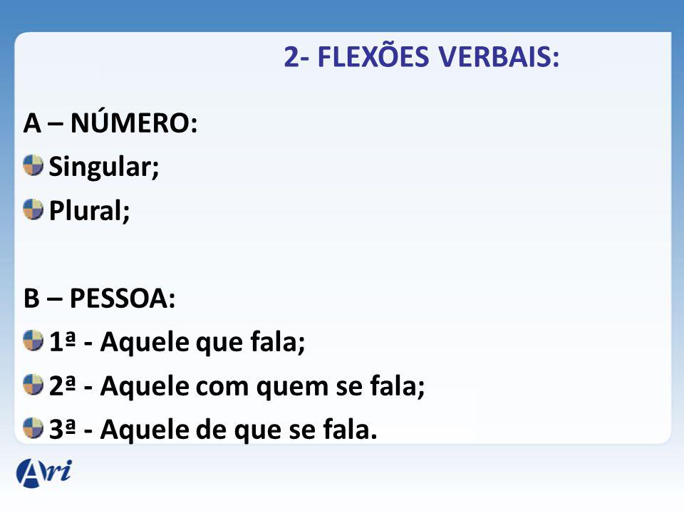 2- FLEXÕES VERBAIS: A – NÚMERO: Singular; Plural; B – PESSOA: