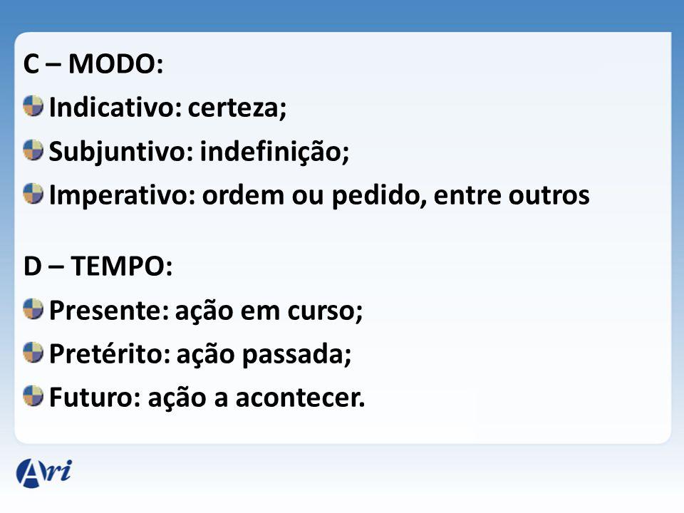 C – MODO: Indicativo: certeza; Subjuntivo: indefinição; Imperativo: ordem ou pedido, entre outros.