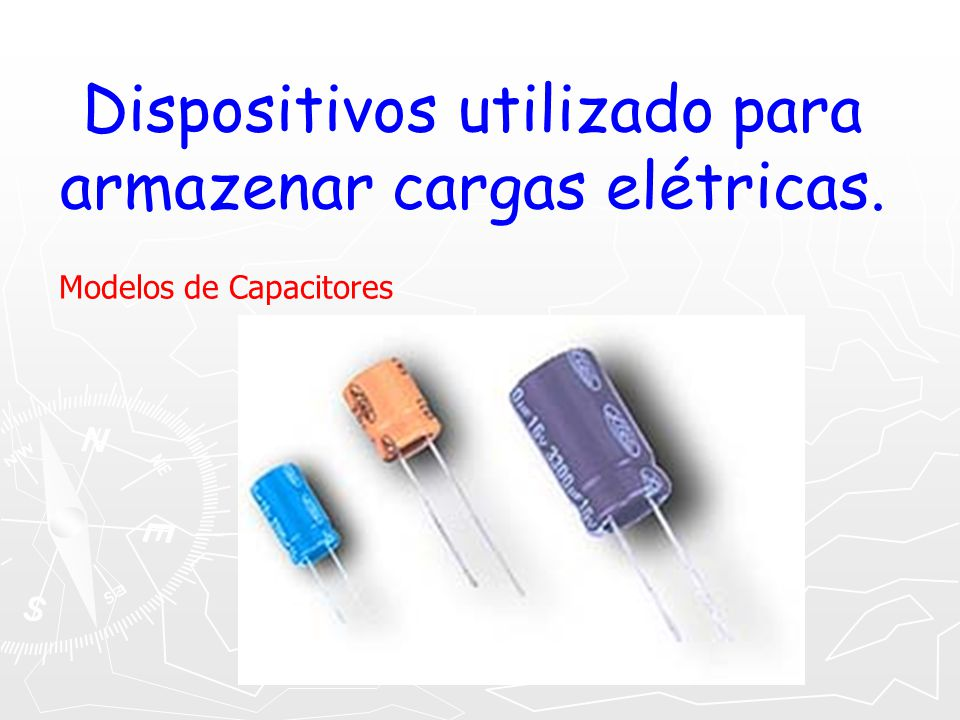 Dispositivos utilizado para armazenar cargas elétricas.