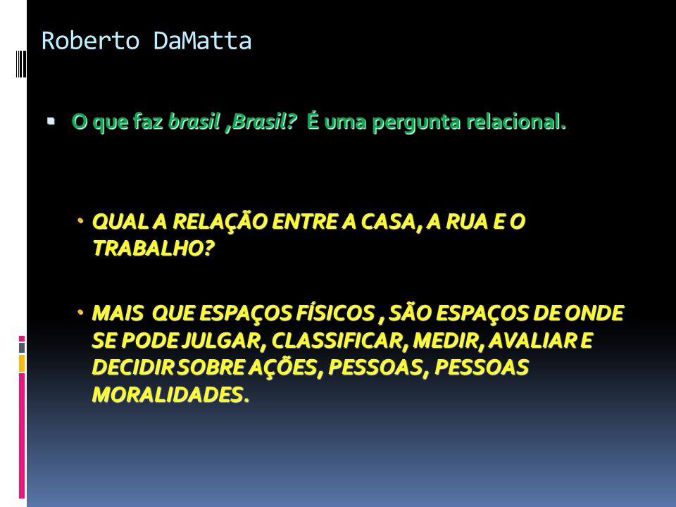 Roberto DaMatta O que faz brasil ,Brasil É uma pergunta relacional.