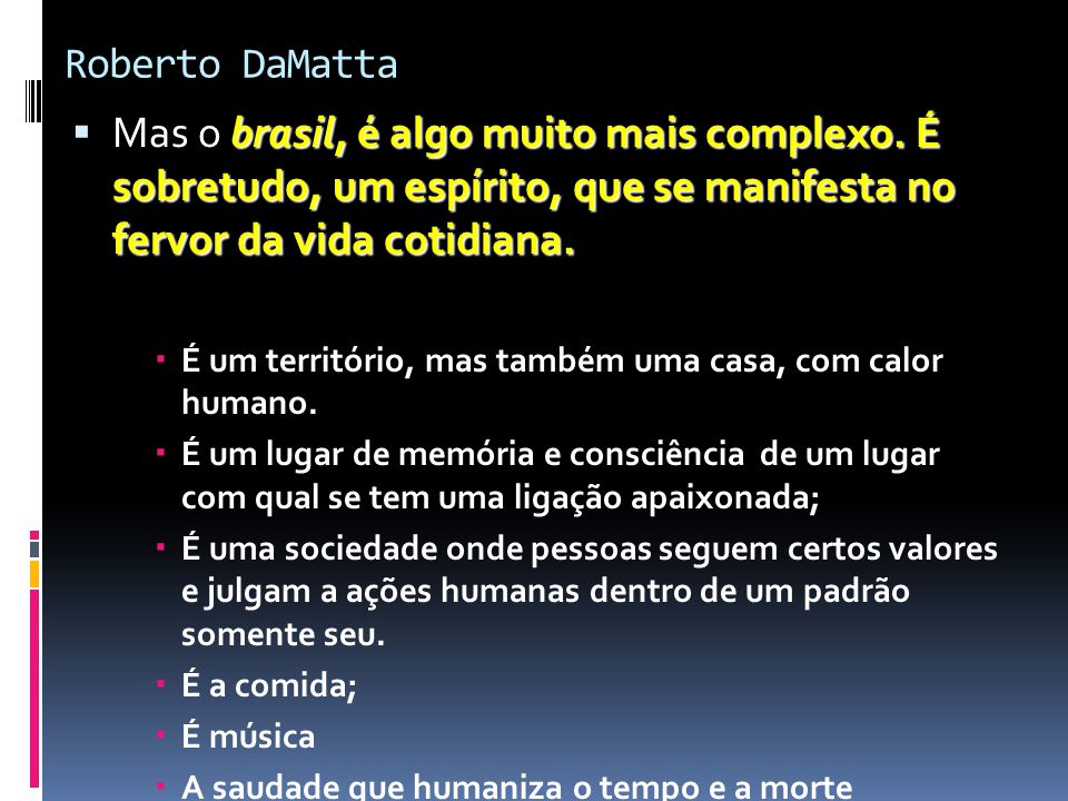 Roberto DaMatta Mas o brasil, é algo muito mais complexo. É sobretudo, um espírito, que se manifesta no fervor da vida cotidiana.