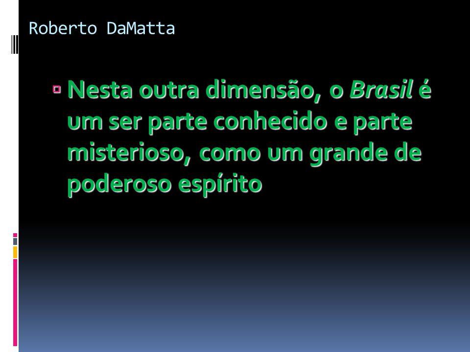 Roberto DaMatta Nesta outra dimensão, o Brasil é um ser parte conhecido e parte misterioso, como um grande de poderoso espírito.
