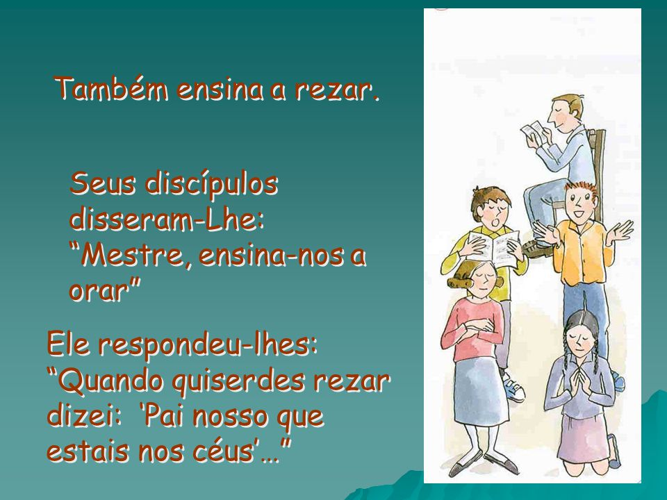 Também ensina a rezar. Seus discípulos disseram-Lhe: Mestre, ensina-nos a orar
