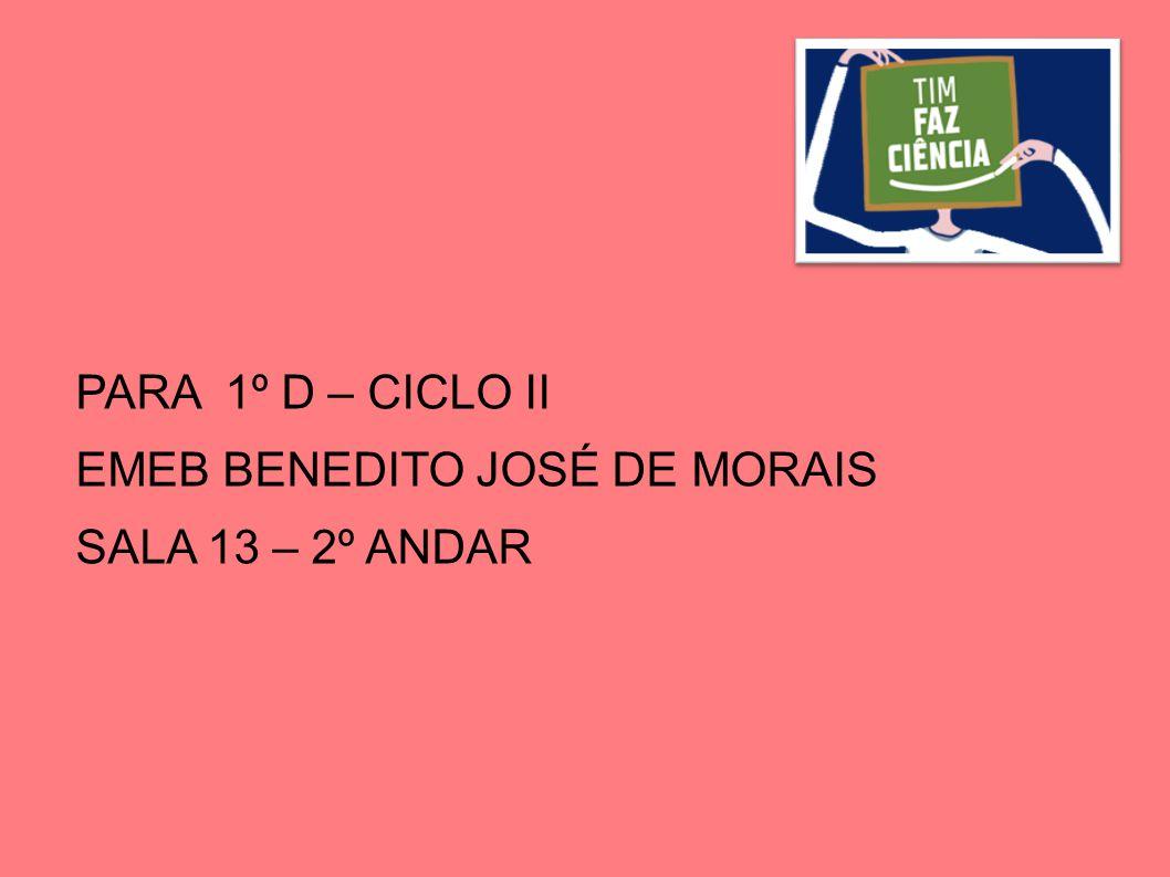 PARA 1º D – CICLO II EMEB BENEDITO JOSÉ DE MORAIS SALA 13 – 2º ANDAR