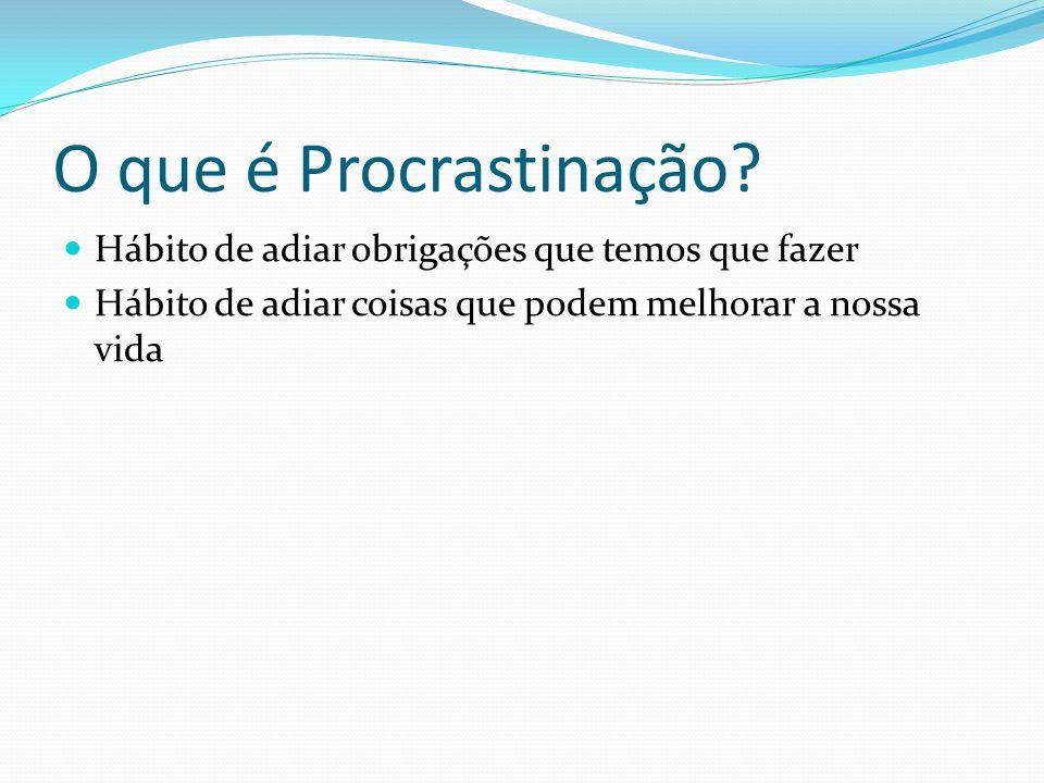 O que é Procrastinação Hábito de adiar obrigações que temos que fazer