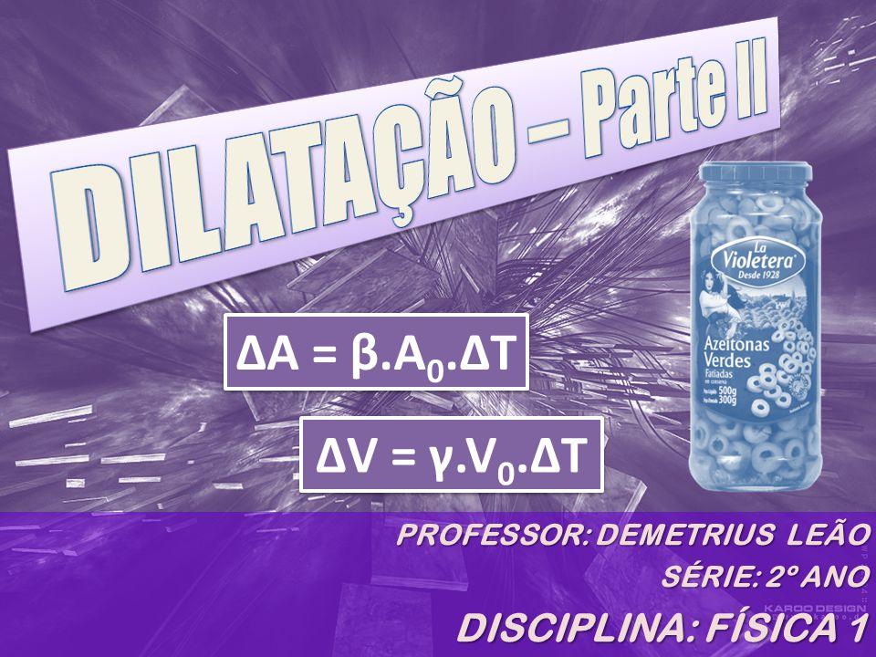 DILATAÇÃO – Parte II ΔA = β.A0.ΔT ΔV = γ.V0.ΔT DISCIPLINA: FÍSICA 1