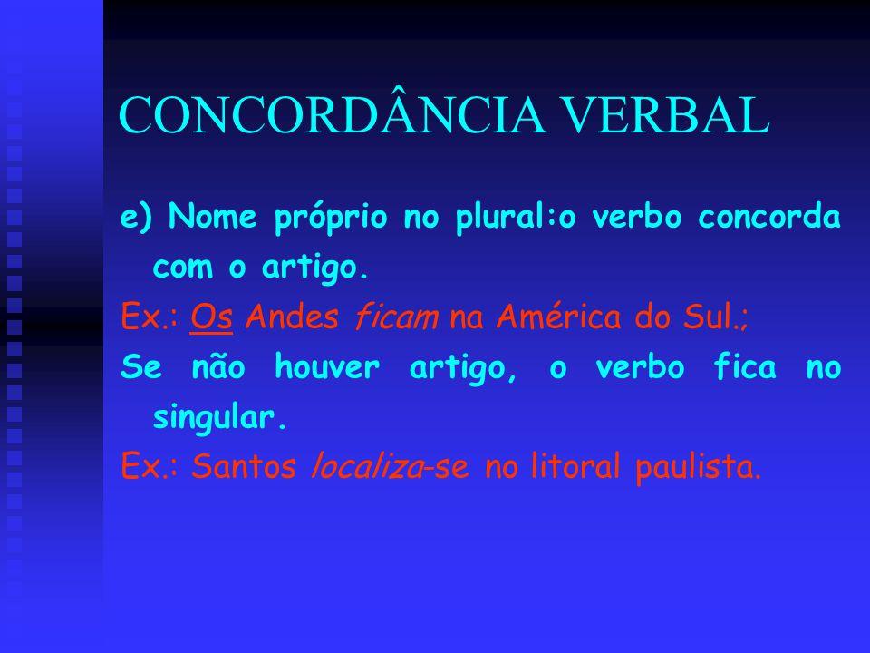 CONCORDÂNCIA VERBAL e) Nome próprio no plural:o verbo concorda com o artigo. Ex.: Os Andes ficam na América do Sul.;