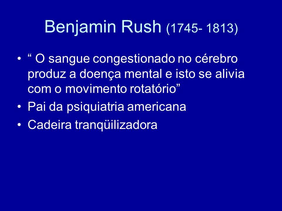 Benjamin Rush (1745- 1813) O sangue congestionado no cérebro produz a doença mental e isto se alivia com o movimento rotatório