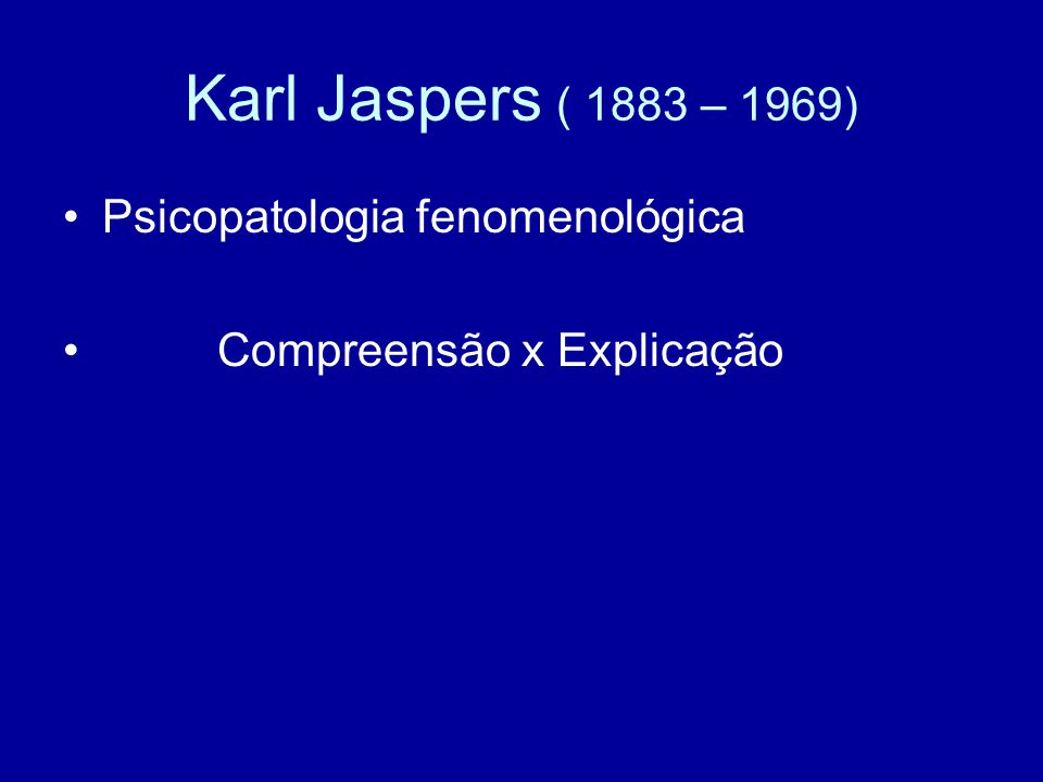 Karl Jaspers ( 1883 – 1969) Psicopatologia fenomenológica