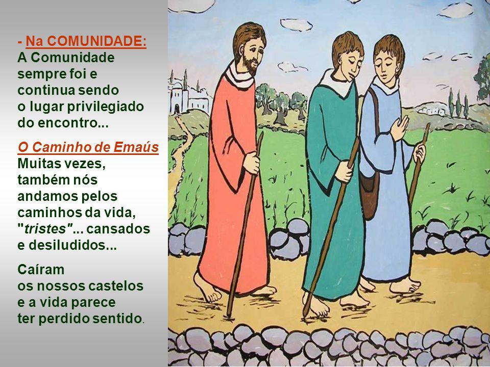- Na COMUNIDADE: A Comunidade sempre foi e. continua sendo. o lugar privilegiado do encontro... O Caminho de Emaús.