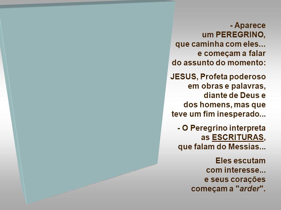 - Aparece um PEREGRINO, que caminha com eles... e começam a falar. do assunto do momento: JESUS, Profeta poderoso em obras e palavras,