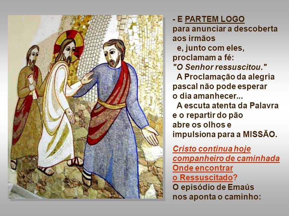 - E PARTEM LOGO para anunciar a descoberta aos irmãos. e, junto com eles, proclamam a fé: O Senhor ressuscitou.